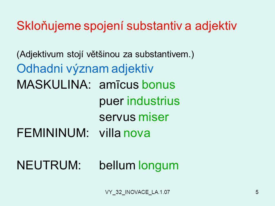 VY_32_INOVACE_LA.1.075 Skloňujeme spojení substantiv a adjektiv (Adjektivum stojí většinou za substantivem.) Odhadni význam adjektiv MASKULINA: amīcus bonus puer industrius servus miser FEMININUM: villa nova NEUTRUM:bellum longum