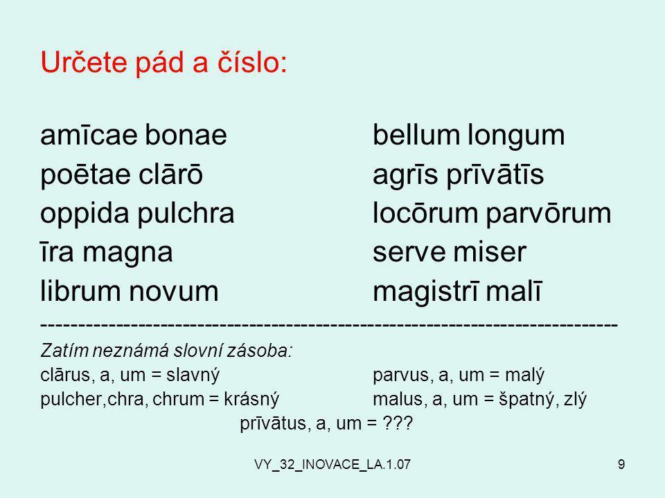 VY_32_INOVACE_LA.1.079 Určete pád a číslo: amīcae bonaebellum longum poētae clārōagrīs prīvātīs oppida pulchralocōrum parvōrum īra magnaserve miser librum novummagistrī malī ------------------------------------------------------------------------------ Zatím neznámá slovní zásoba: clārus, a, um = slavnýparvus, a, um = malý pulcher,chra, chrum = krásnýmalus, a, um = špatný, zlý prīvātus, a, um = ???