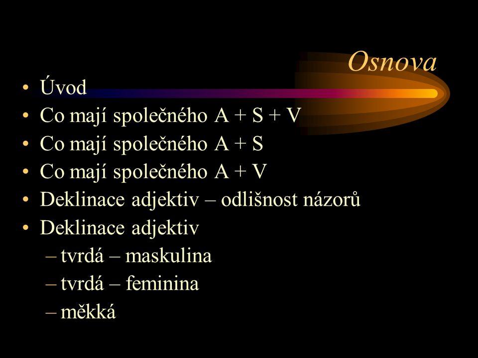 Osnova Úvod Co mají společného A + S + V Co mají společného A + S Co mají společného A + V Deklinace adjektiv – odlišnost názorů Deklinace adjektiv –t