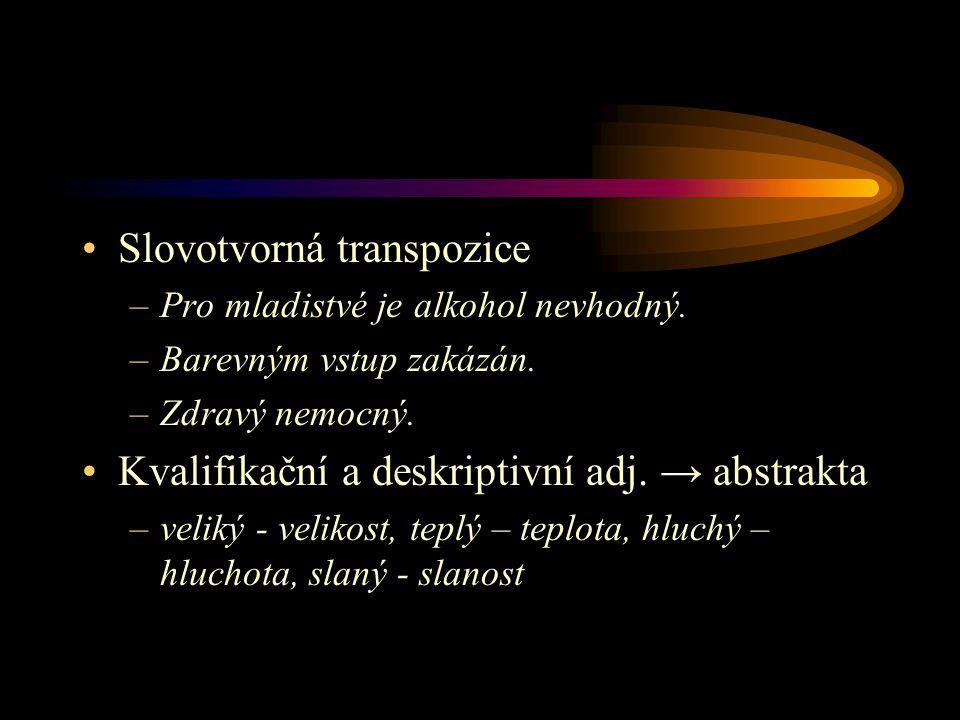 Slovotvorná transpozice –Pro mladistvé je alkohol nevhodný. –Barevným vstup zakázán. –Zdravý nemocný. Kvalifikační a deskriptivní adj. → abstrakta –ve