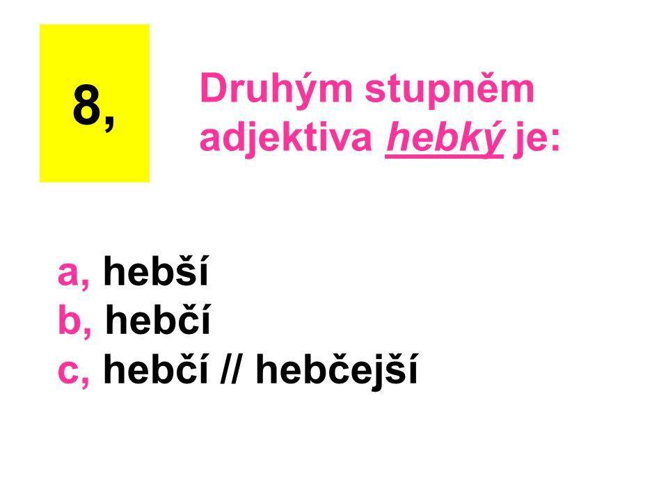 a, hebší b, hebčí c, hebčí // hebčejší 8, Druhým stupněm adjektiva hebký je:
