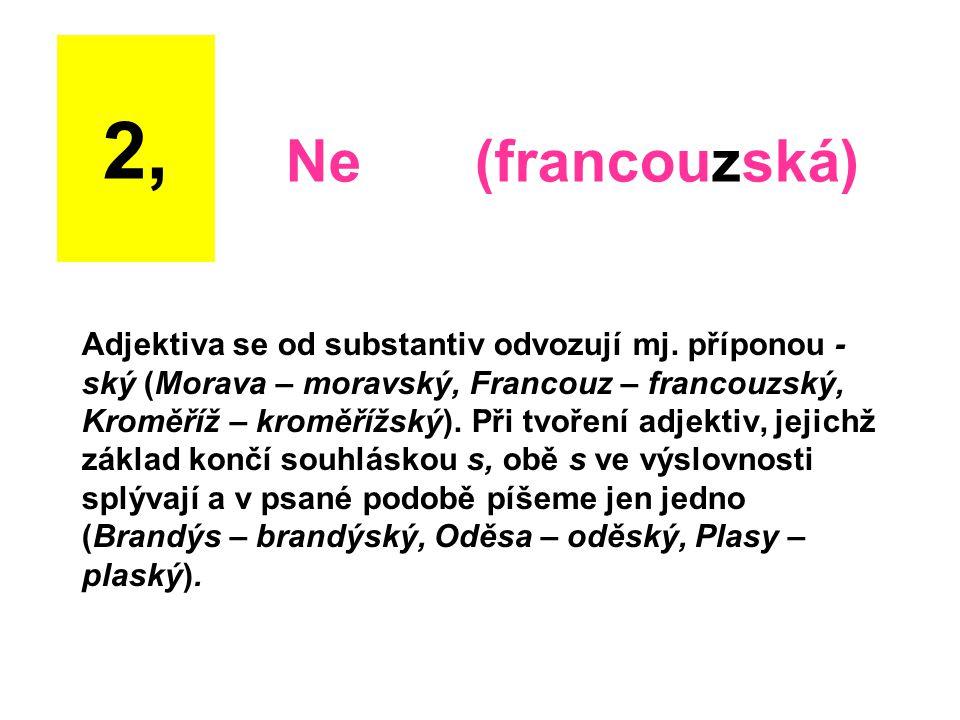 Adjektiva se od substantiv odvozují mj. příponou - ský (Morava – moravský, Francouz – francouzský, Kroměříž – kroměřížský). Při tvoření adjektiv, jeji