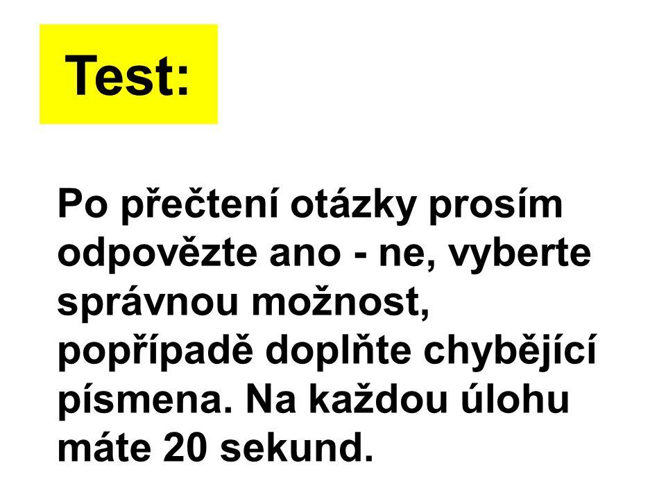 Po přečtení otázky prosím odpovězte ano - ne, vyberte správnou možnost, popřípadě doplňte chybějící písmena. Na každou úlohu máte 20 sekund. Test: