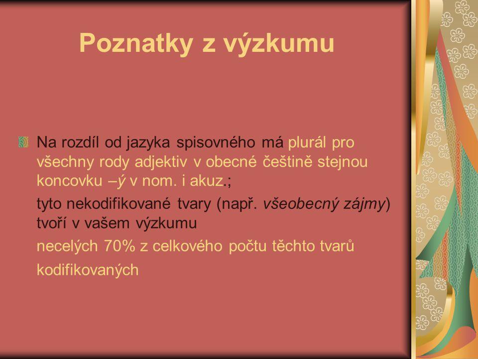 Poznatky z výzkumu Na rozdíl od jazyka spisovného má plurál pro všechny rody adjektiv v obecné češtině stejnou koncovku –ý v nom.
