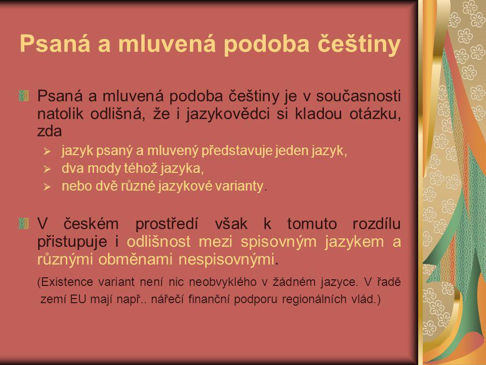 Psaná a mluvená podoba češtiny Psaná a mluvená podoba češtiny je v současnosti natolik odlišná, že i jazykovědci si kladou otázku, zda  jazyk psaný a mluvený představuje jeden jazyk,  dva mody téhož jazyka,  nebo dvě různé jazykové varianty.