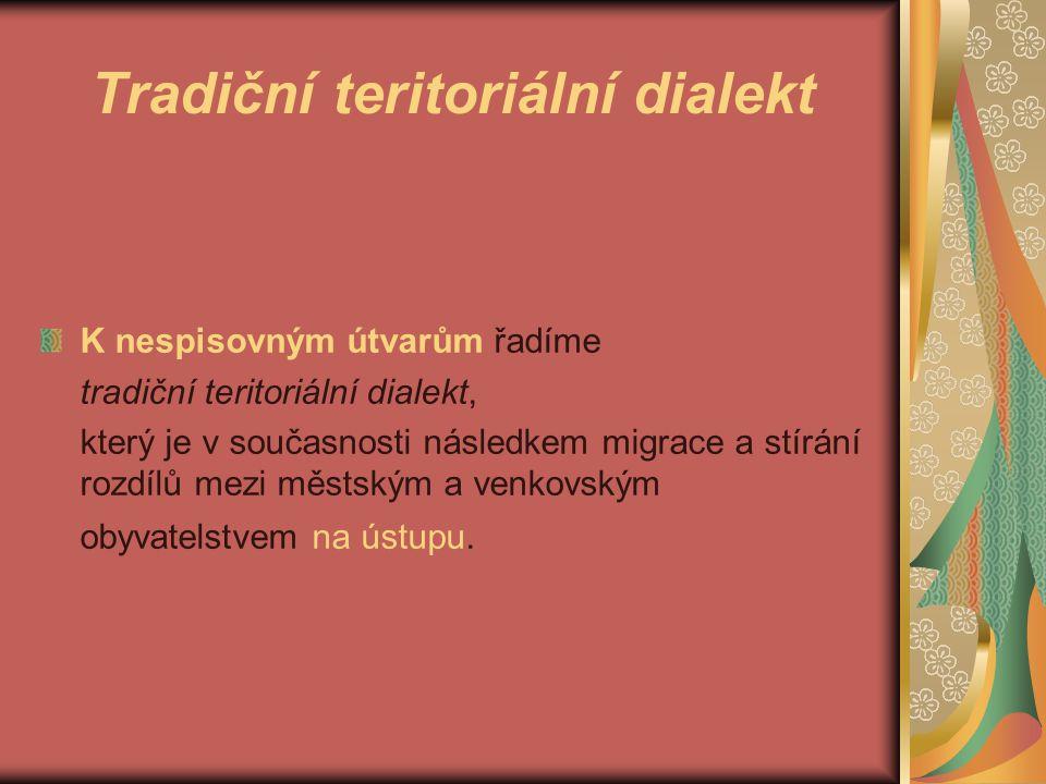 Tradiční teritoriální dialekt K nespisovným útvarům řadíme tradiční teritoriální dialekt, který je v současnosti následkem migrace a stírání rozdílů mezi městským a venkovským obyvatelstvem na ústupu.