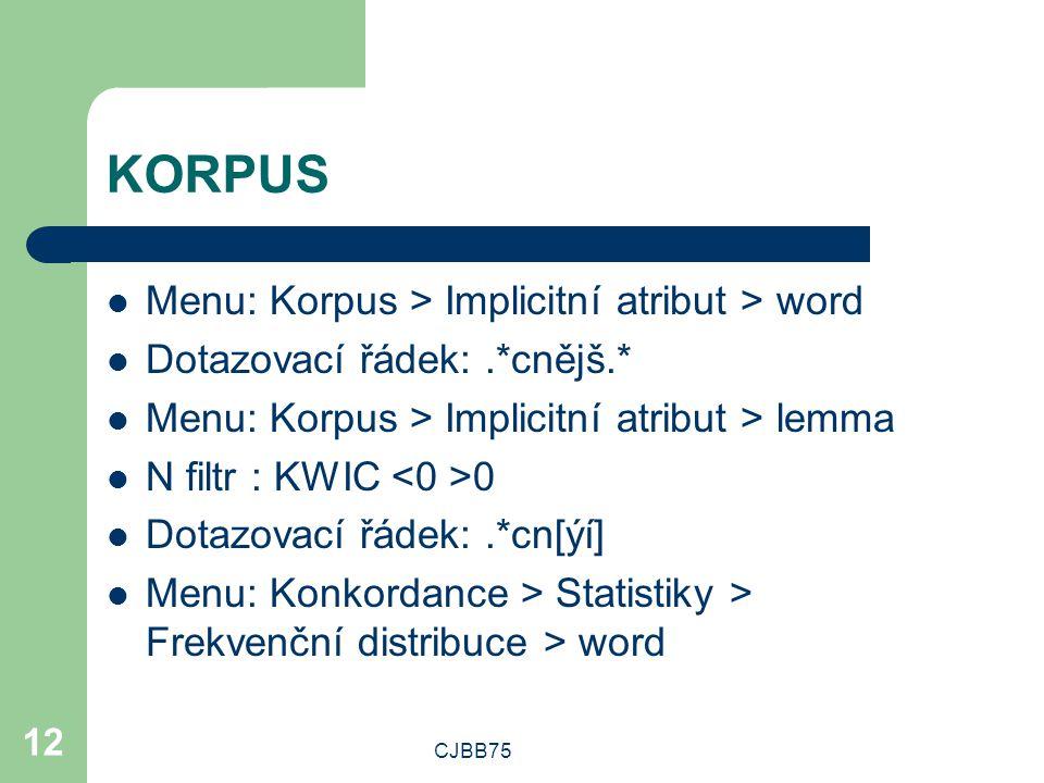 CJBB75 12 KORPUS Menu: Korpus > Implicitní atribut > word Dotazovací řádek:.*cnějš.* Menu: Korpus > Implicitní atribut > lemma N filtr : KWIC 0 Dotazovací řádek:.*cn[ýí] Menu: Konkordance > Statistiky > Frekvenční distribuce > word