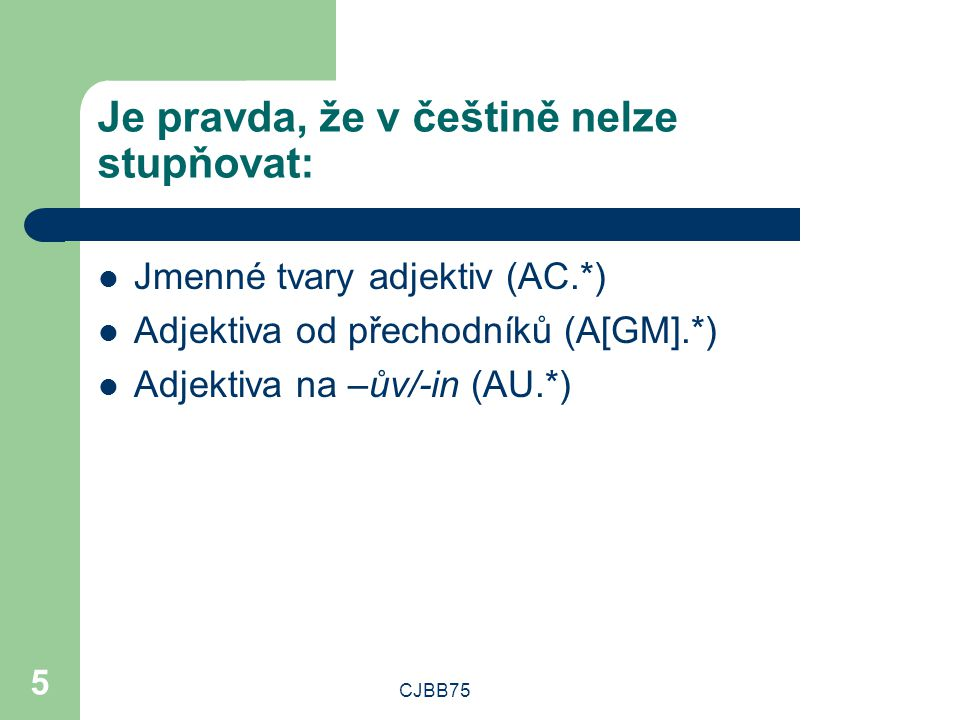 CJBB75 5 Je pravda, že v češtině nelze stupňovat: Jmenné tvary adjektiv (AC.*) Adjektiva od přechodníků (A[GM].*) Adjektiva na –ův/-in (AU.*)