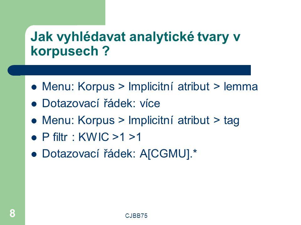 CJBB75 8 Jak vyhlédavat analytické tvary v korpusech ? Menu: Korpus > Implicitní atribut > lemma Dotazovací řádek: více Menu: Korpus > Implicitní atri