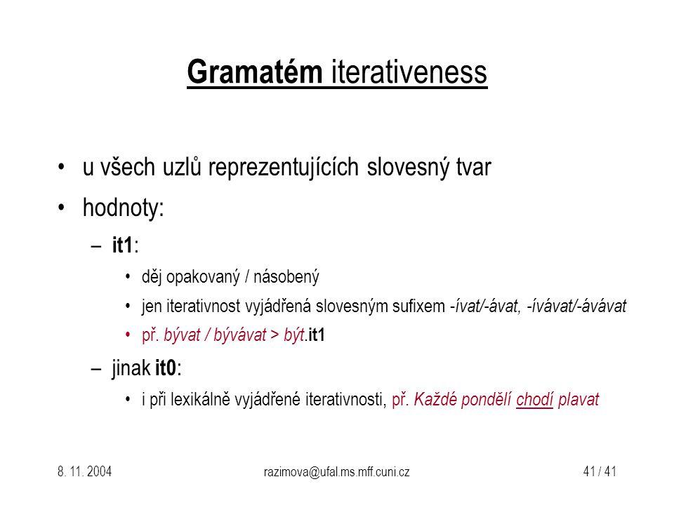 8. 11. 2004razimova@ufal.ms.mff.cuni.cz 41 / 41 Gramatém iterativeness u všech uzlů reprezentujících slovesný tvar hodnoty: – it1 : děj opakovaný / ná