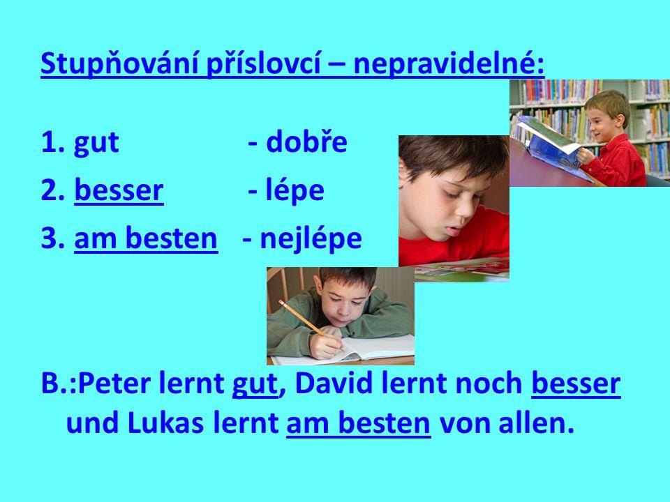 Stupňování příslovcí – nepravidelné: 1. gut - dobře 2. besser - lépe 3. am besten - nejlépe B.:Peter lernt gut, David lernt noch besser und Lukas lern