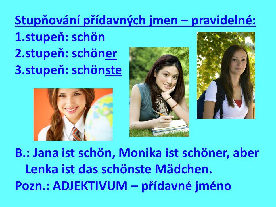 Stupňování přídavných jmen – pravidelné: 1.stupeň: schön 2.stupeň: schöner 3.stupeň: schönste B.: Jana ist schön, Monika ist schöner, aber Lenka ist das schönste Mädchen.