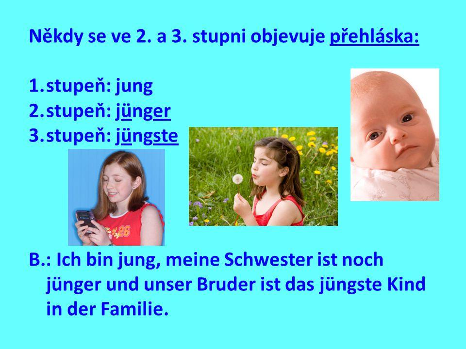 Někdy se ve 2. a 3. stupni objevuje přehláska: 1.stupeň: jung 2.stupeň: jünger 3.stupeň: jüngste B.: Ich bin jung, meine Schwester ist noch jünger und