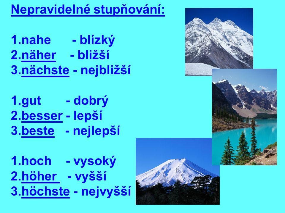 Nepravidelné stupňování: 1.nahe - blízký 2.näher - bližší 3.nächste - nejbližší 1.gut - dobrý 2.besser - lepší 3.beste - nejlepší 1.hoch - vysoký 2.höher - vyšší 3.höchste - nejvyšší