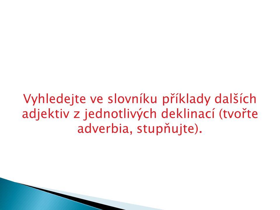 Vyhledejte ve slovníku příklady dalších adjektiv z jednotlivých deklinací (tvořte adverbia, stupňujte).