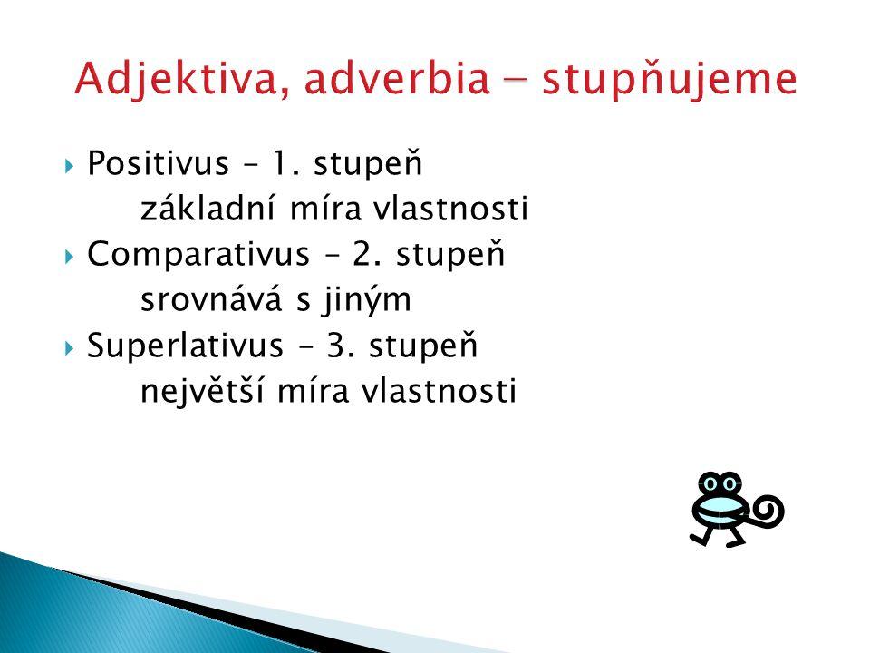  Positivus – 1. stupeň základní míra vlastnosti  Comparativus – 2. stupeň srovnává s jiným  Superlativus – 3. stupeň největší míra vlastnosti