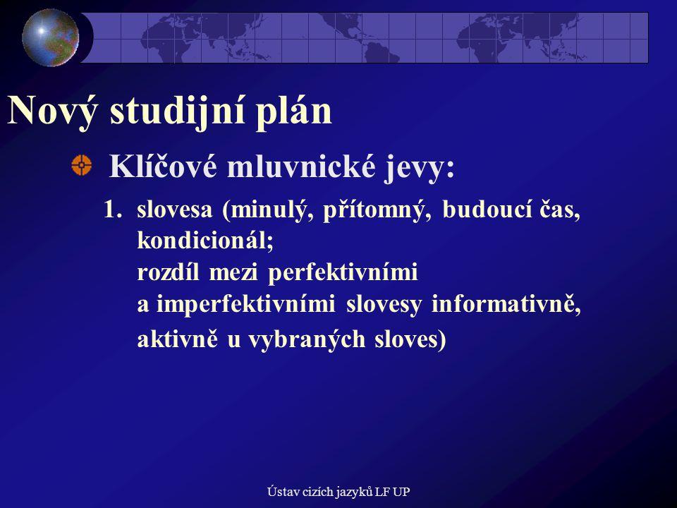 Ústav cizích jazyků LF UP Nový studijní plán Klíčové mluvnické jevy: 1.slovesa (minulý, přítomný, budoucí čas, kondicionál; rozdíl mezi perfektivními