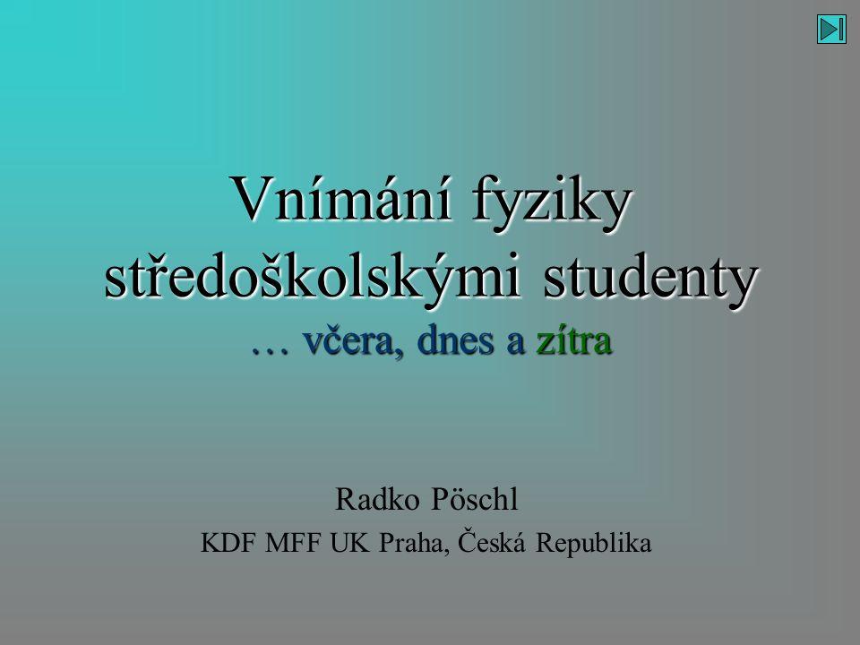 Vnímání fyziky středoškolskými studenty … včera, dnes a zítra Radko Pöschl KDF MFF UK Praha, Česká Republika