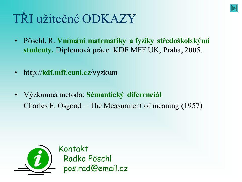 TŘI užitečné ODKAZY Pöschl, R. Vnímání matematiky a fyziky středoškolskými studenty. Diplomová práce. KDF MFF UK, Praha, 2005. http://kdf.mff.cuni.cz/