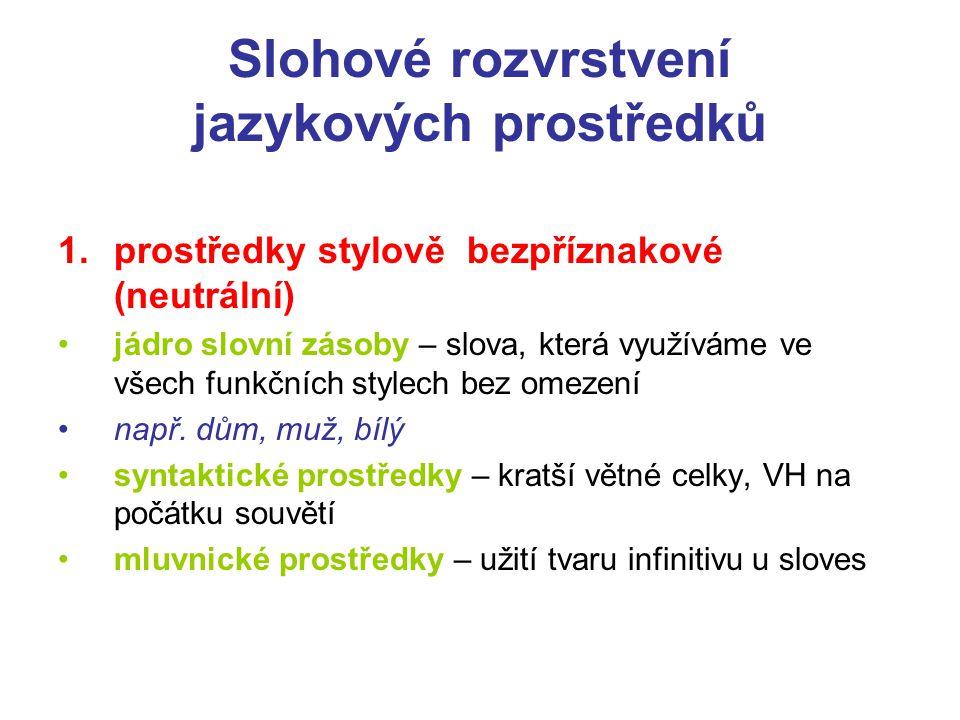 Slohové rozvrstvení jazykových prostředků 1.prostředky stylově bezpříznakové (neutrální) jádro slovní zásoby – slova, která využíváme ve všech funkční