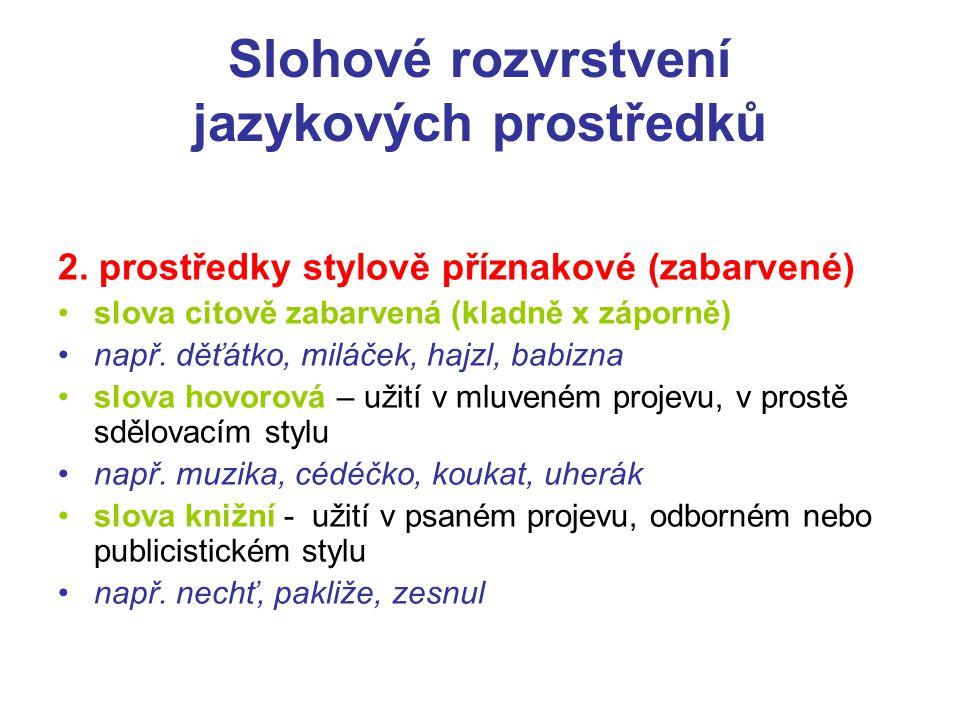 Slohové rozvrstvení jazykových prostředků 2. prostředky stylově příznakové (zabarvené) slova citově zabarvená (kladně x záporně) např. děťátko, miláče