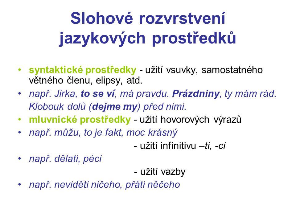 Slohové rozvrstvení jazykových prostředků syntaktické prostředky - užití vsuvky, samostatného větného členu, elipsy, atd. např. Jirka, to se ví, má pr