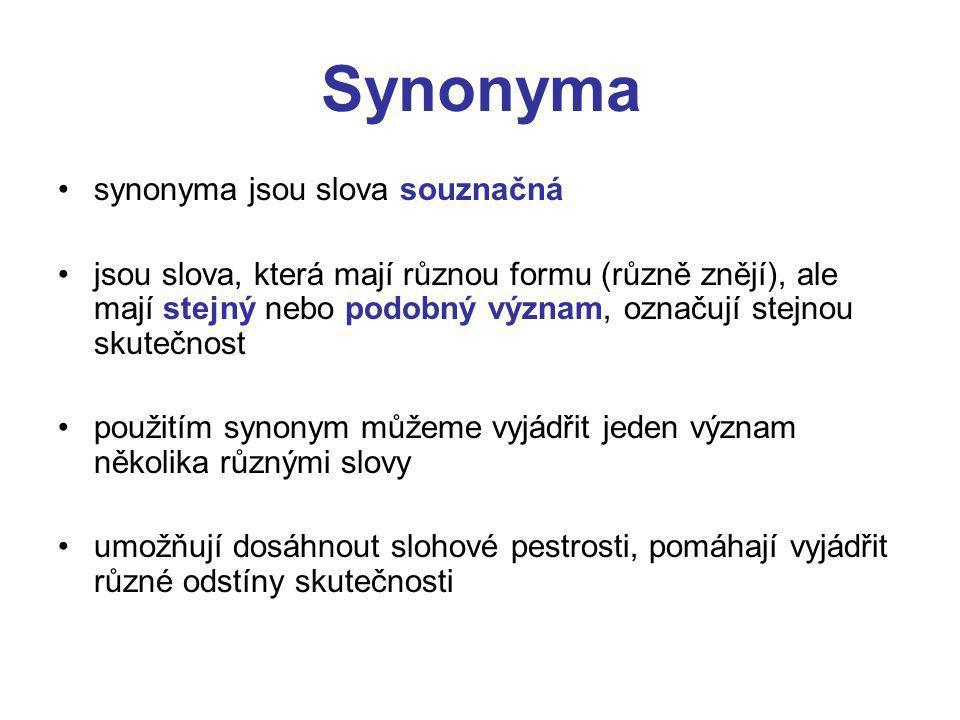 Synonyma synonyma jsou slova souznačná jsou slova, která mají různou formu (různě znějí), ale mají stejný nebo podobný význam, označují stejnou skutečnost použitím synonym můžeme vyjádřit jeden význam několika různými slovy umožňují dosáhnout slohové pestrosti, pomáhají vyjádřit různé odstíny skutečnosti