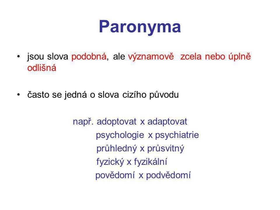 Paronyma jsou slova podobná, ale významově zcela nebo úplně odlišná často se jedná o slova cizího původu např.