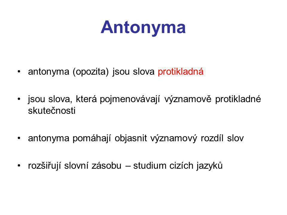 Antonyma antonyma (opozita) jsou slova protikladná jsou slova, která pojmenovávají významově protikladné skutečnosti antonyma pomáhají objasnit významový rozdíl slov rozšiřují slovní zásobu – studium cizích jazyků