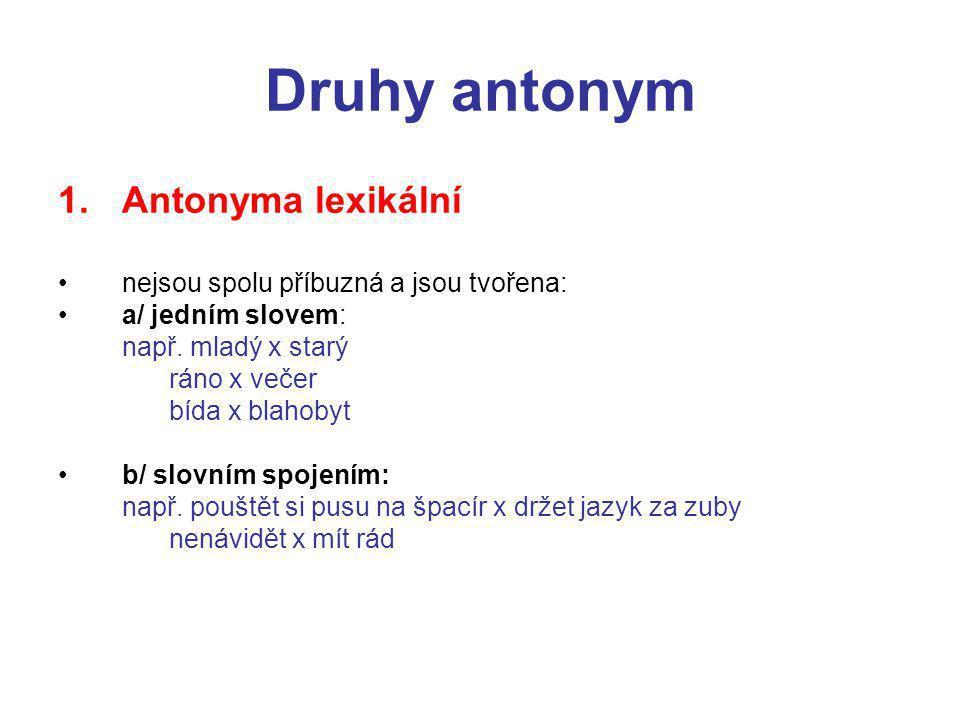 Druhy antonym 1.Antonyma lexikální nejsou spolu příbuzná a jsou tvořena: a/ jedním slovem: např.