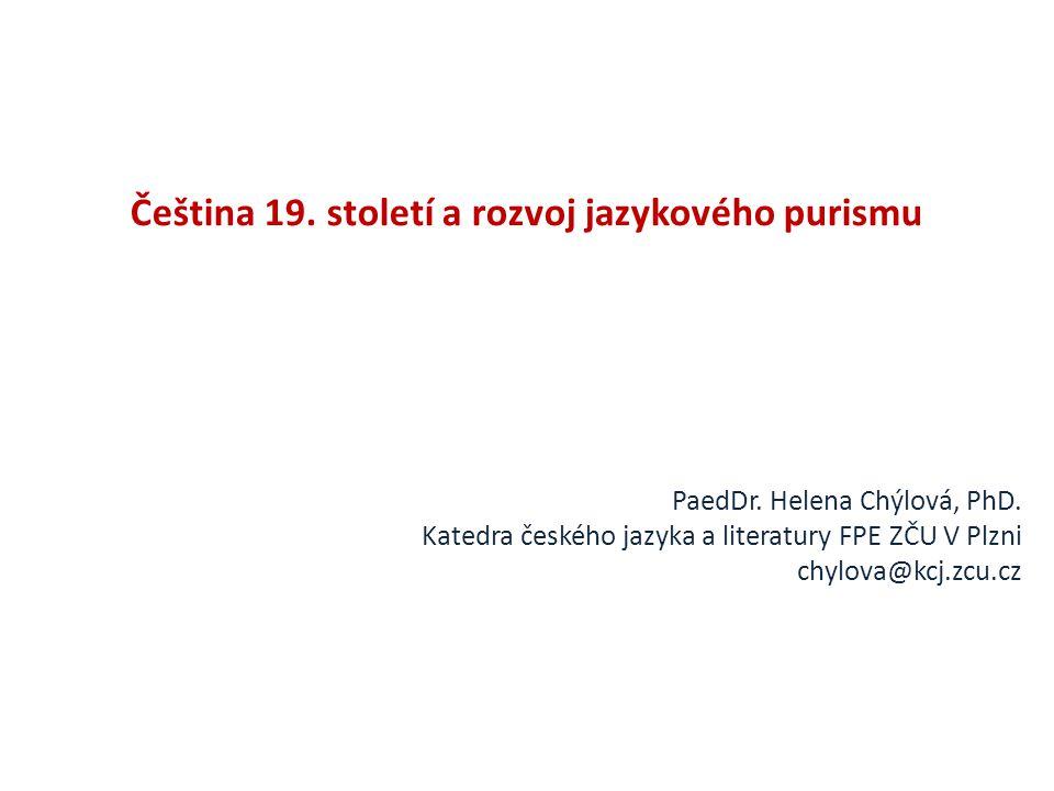 Čeština 19. století a rozvoj jazykového purismu PaedDr. Helena Chýlová, PhD. Katedra českého jazyka a literatury FPE ZČU V Plzni chylova@kcj.zcu.cz