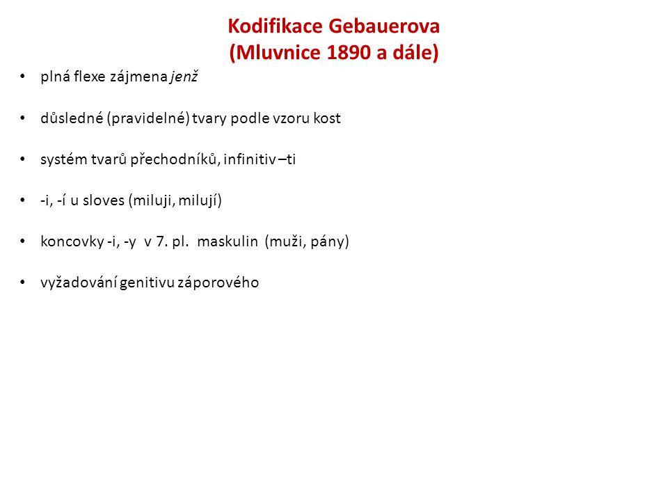 Kodifikace Gebauerova (Mluvnice 1890 a dále) plná flexe zájmena jenž důsledné (pravidelné) tvary podle vzoru kost systém tvarů přechodníků, infinitiv
