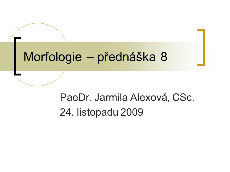 Morfologie – přednáška 8 PaeDr. Jarmila Alexová, CSc. 24. listopadu 2009