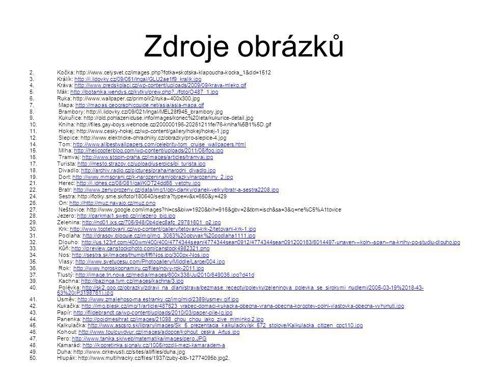Zdroje obrázků 2.Kočka: http://www.celysvet.cz/images.php fotka=skotska-klapoucha-kocka_1&dd=1512 3.Králík: http://i.lidovky.cz/09/051/lngal/GLU2ae1f9_kralik.jpghttp://i.lidovky.cz/09/051/lngal/GLU2ae1f9_kralik.jpg 4.Kráva: http://www.predskolaci.cz/wp-content/uploads/2009/09/krava-mleko.gifhttp://www.predskolaci.cz/wp-content/uploads/2009/09/krava-mleko.gif 5.Mák: http://botanika.wendys.cz/kytky/prew.php ../foto/O487_1.jpghttp://botanika.wendys.cz/kytky/prew.php ../foto/O487_1.jpg 6.Ruka: http://www.wallpaper.cz/primo/ir2/ruka--400x300.jpg 7.