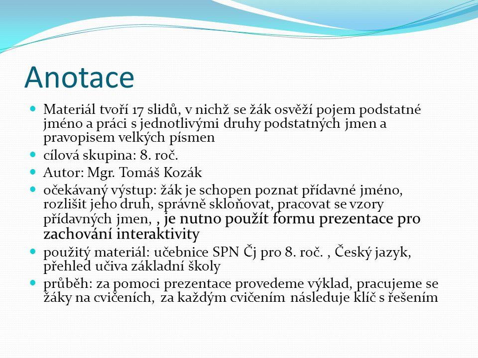 Anotace Materiál tvoří 17 slidů, v nichž se žák osvěží pojem podstatné jméno a práci s jednotlivými druhy podstatných jmen a pravopisem velkých písmen