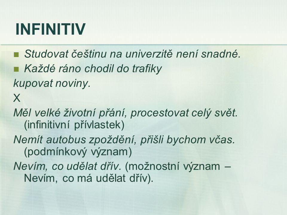 INFINITIV Studovat češtinu na univerzitě není snadné. Každé ráno chodil do trafiky kupovat noviny. X Měl velké životní přání, procestovat celý svět. (