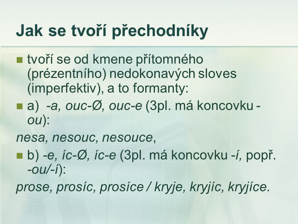 Jak se tvoří přechodníky tvoří se od kmene přítomného (prézentního) nedokonavých sloves (imperfektiv), a to formanty: a) -a, ouc-Ø, ouc-e (3pl. má kon