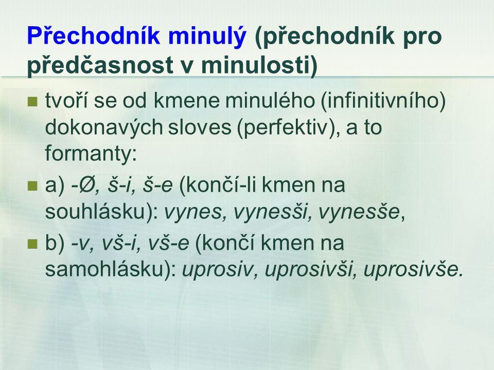 Přechodník minulý (přechodník pro předčasnost v minulosti) tvoří se od kmene minulého (infinitivního) dokonavých sloves (perfektiv), a to formanty: a) -Ø, š-i, š-e (končí-li kmen na souhlásku): vynes, vynesši, vynesše, b) -v, vš-i, vš-e (končí kmen na samohlásku): uprosiv, uprosivši, uprosivše.