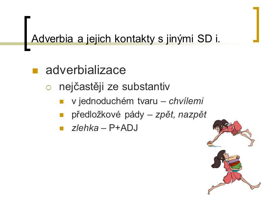 Adverbia a jejich kontakty s jinými SD i. adverbializace  nejčastěji ze substantiv v jednoduchém tvaru – chvílemi předložkové pády – zpět, nazpět zle