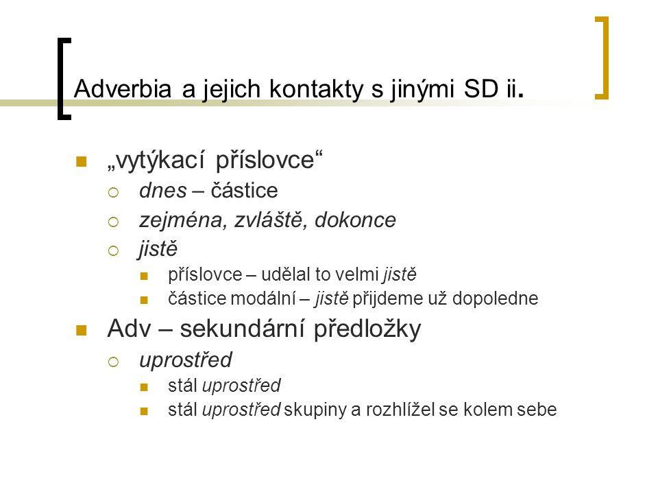 """Adverbia a jejich kontakty s jinými SD ii. """"vytýkací příslovce""""  dnes – částice  zejména, zvláště, dokonce  jistě příslovce – udělal to velmi jistě"""