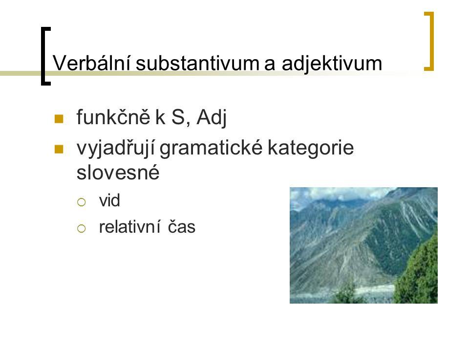 Verbální substantivum a adjektivum funkčně k S, Adj vyjadřují gramatické kategorie slovesné  vid  relativní čas