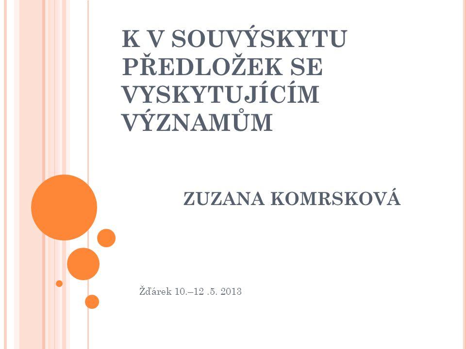 K V SOUVÝSKYTU PŘEDLOŽEK SE VYSKYTUJÍCÍM VÝZNAMŮM ZUZANA KOMRSKOVÁ Žďárek 10.–12.5. 2013