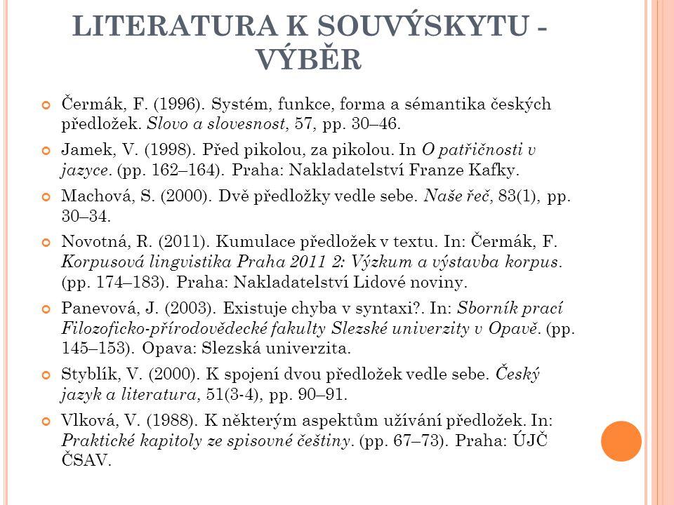 LITERATURA K SOUVÝSKYTU - VÝBĚR Čermák, F. (1996). Systém, funkce, forma a sémantika českých předložek. Slovo a slovesnost, 57, pp. 30–46. Jamek, V. (