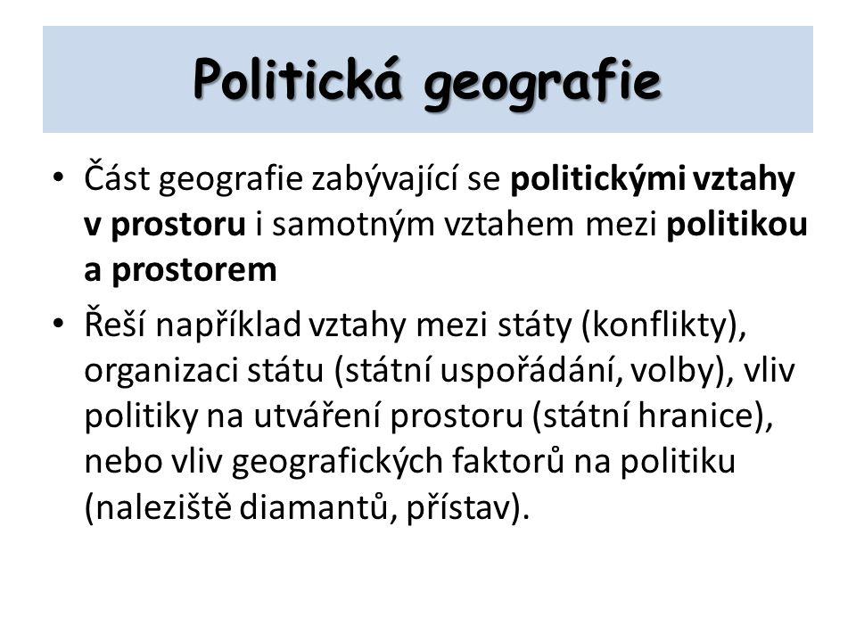 Politická geografie Část geografie zabývající se politickými vztahy v prostoru i samotným vztahem mezi politikou a prostorem Řeší například vztahy mezi státy (konflikty), organizaci státu (státní uspořádání, volby), vliv politiky na utváření prostoru (státní hranice), nebo vliv geografických faktorů na politiku (naleziště diamantů, přístav).