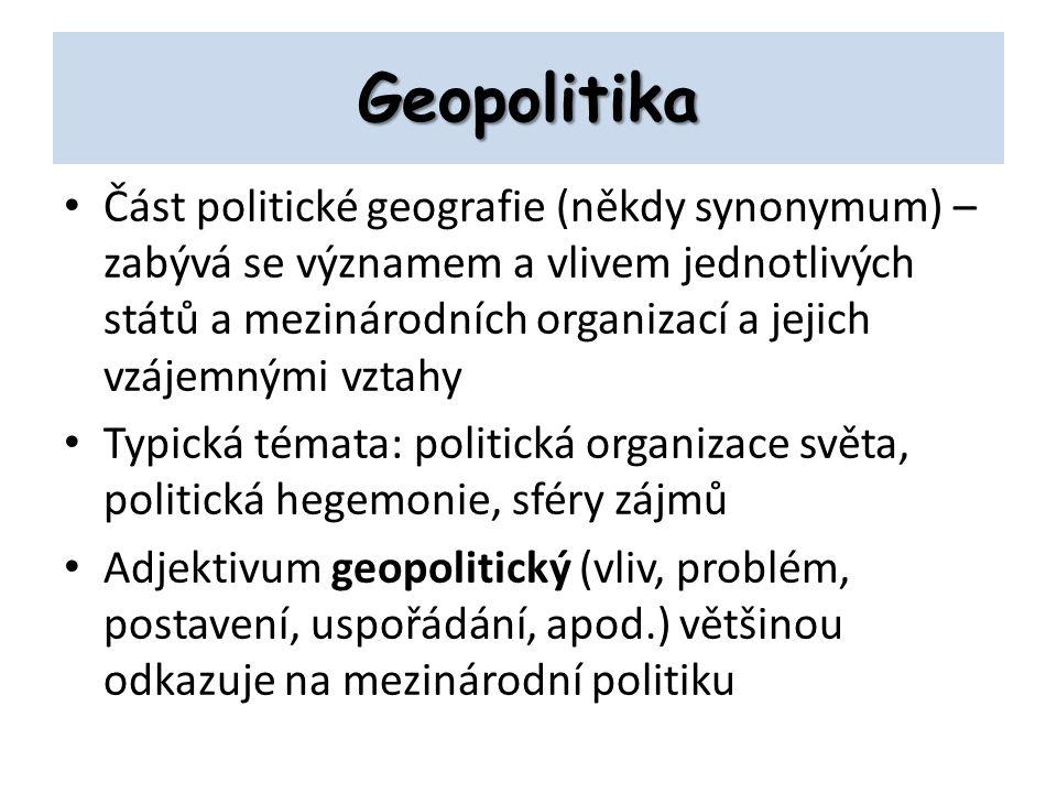 Geopolitika Část politické geografie (někdy synonymum) – zabývá se významem a vlivem jednotlivých států a mezinárodních organizací a jejich vzájemnými vztahy Typická témata: politická organizace světa, politická hegemonie, sféry zájmů Adjektivum geopolitický (vliv, problém, postavení, uspořádání, apod.) většinou odkazuje na mezinárodní politiku