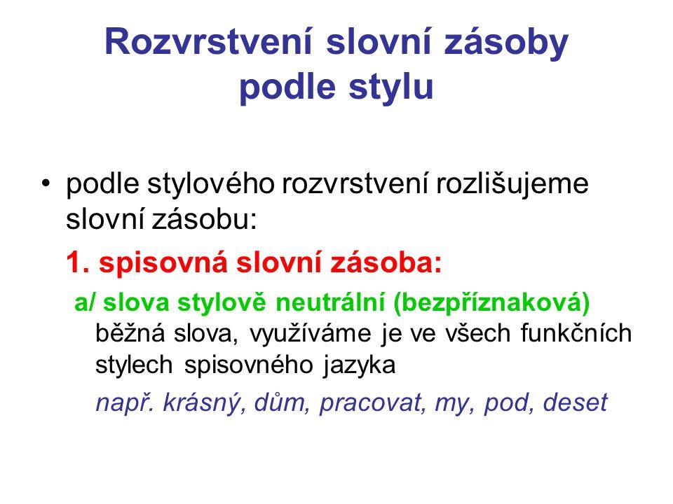 Rozvrstvení slovní zásoby podle stylu podle stylového rozvrstvení rozlišujeme slovní zásobu: 1.