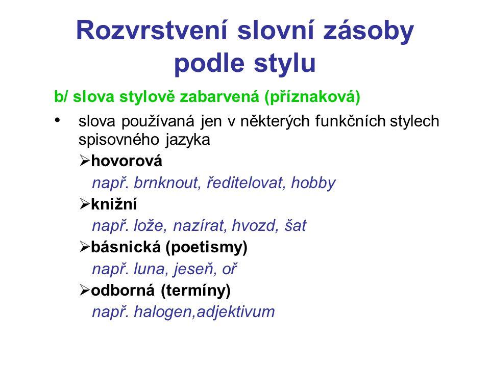 Rozvrstvení slovní zásoby podle stylu b/ slova stylově zabarvená (příznaková) slova používaná jen v některých funkčních stylech spisovného jazyka  hovorová např.