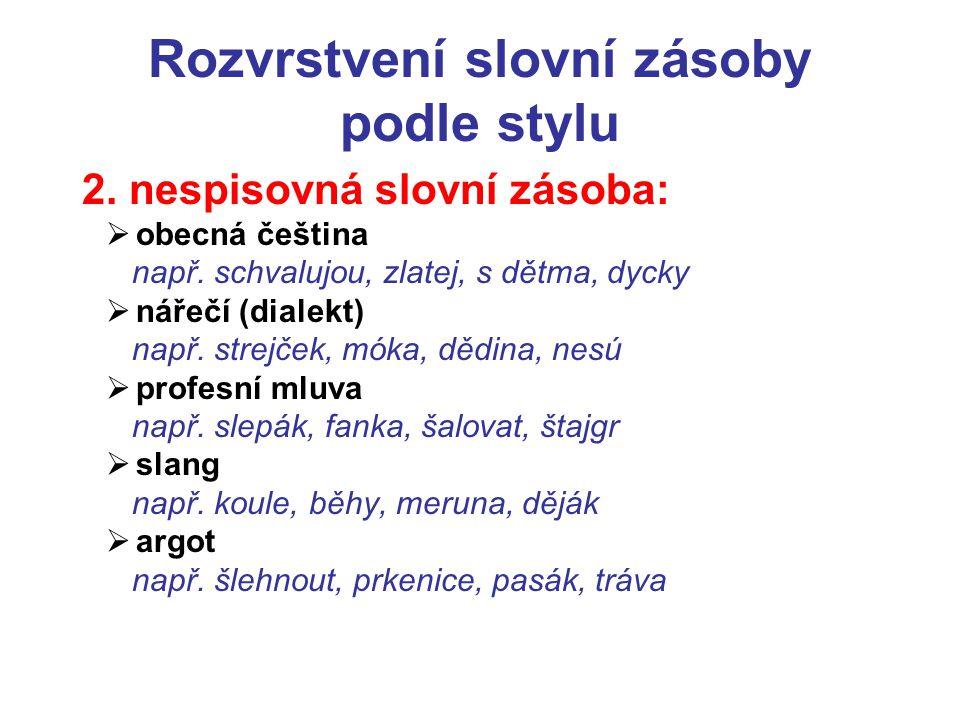 Rozvrstvení slovní zásoby podle stylu 2. nespisovná slovní zásoba:  obecná čeština např. schvalujou, zlatej, s dětma, dycky  nářečí (dialekt) např.