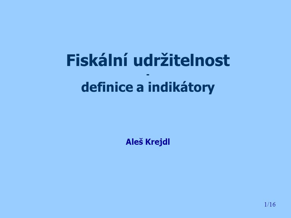 1/16 Fiskální udržitelnost - definice a indikátory Aleš Krejdl