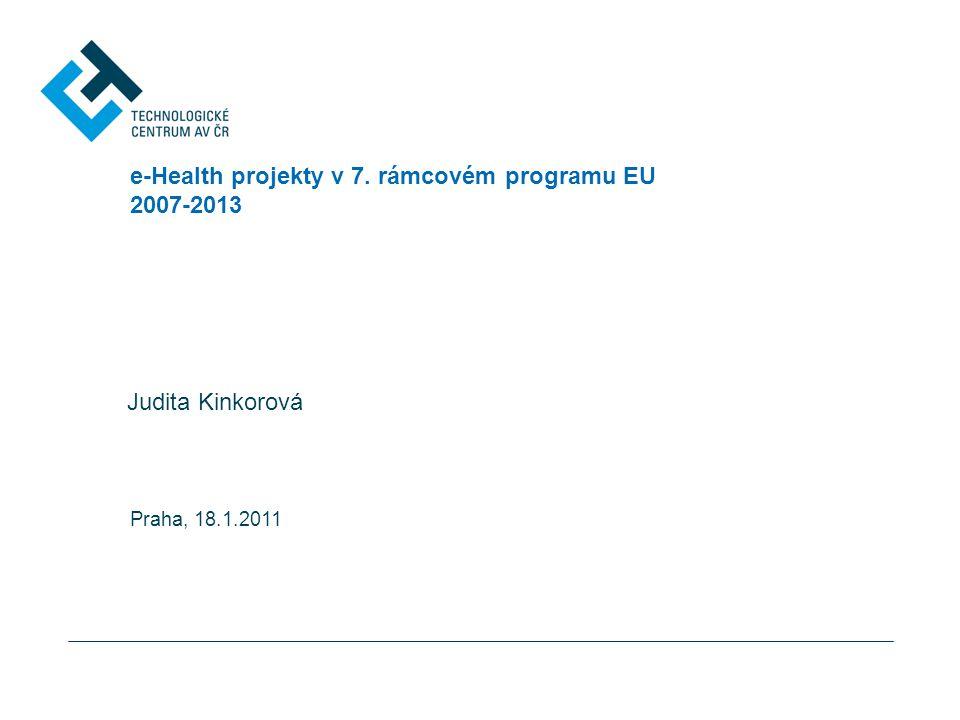 e-Health projekty v 7. rámcovém programu EU 2007-2013 Judita Kinkorová Praha, 18.1.2011